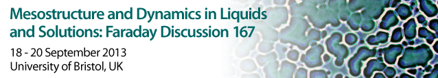 Mesostructure and Dynamics in Liquids and Solutions: Faraday Discussion 167 18-20 September 2013 University of Bristol, UK